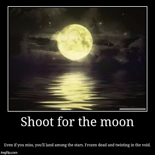 Shoot for the moon | Even if you miss, you'll land among the stars. Frozen dead and twisting in the void. | image tagged in funny,demotivationals,shoot for the moon | made w/ Imgflip demotivational maker
