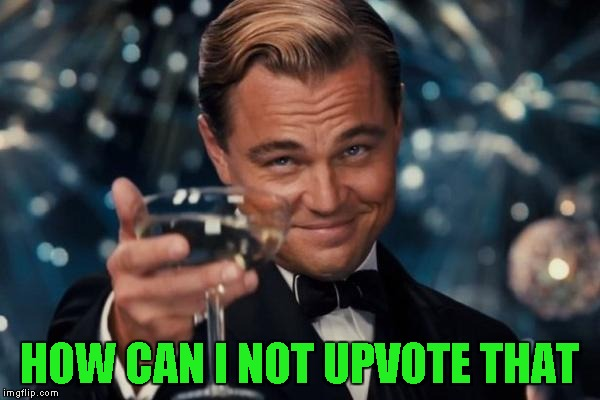 Leonardo Dicaprio Cheers Meme | HOW CAN I NOT UPVOTE THAT | image tagged in memes,leonardo dicaprio cheers | made w/ Imgflip meme maker
