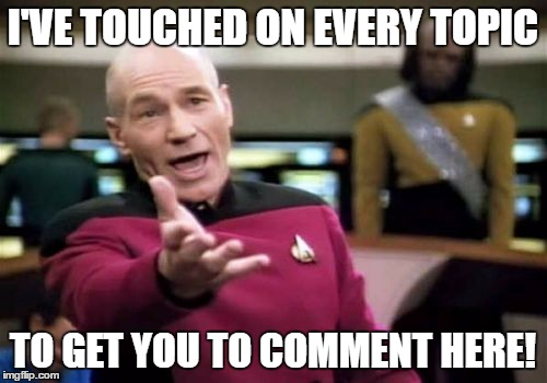 Picard Wtf Meme | I'VE TOUCHED ON EVERY TOPIC TO GET YOU TO COMMENT HERE! | image tagged in memes,picard wtf | made w/ Imgflip meme maker