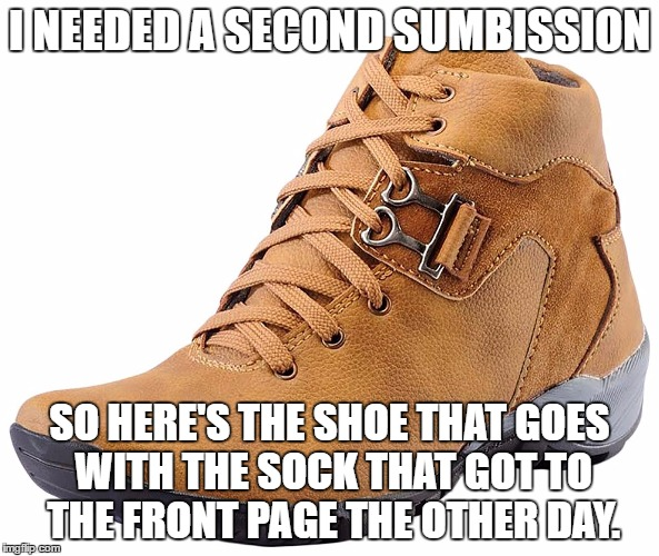 This is me, jumping on the front page sock bandwagon. | I NEEDED A SECOND SUMBISSION SO HERE'S THE SHOE THAT GOES WITH THE SOCK THAT GOT TO THE FRONT PAGE THE OTHER DAY. | image tagged in meme,sock,shoe,funny | made w/ Imgflip meme maker