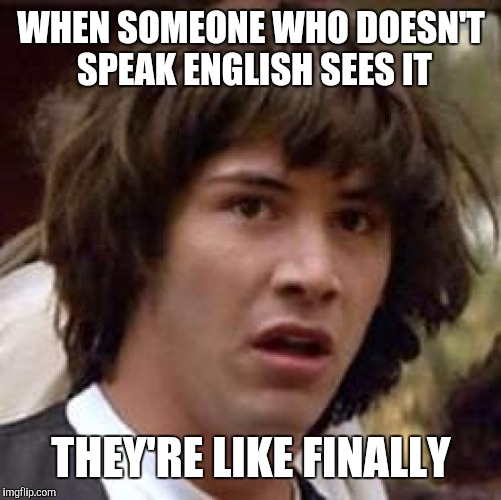 Conspiracy Keanu Meme | WHEN SOMEONE WHO DOESN'T SPEAK ENGLISH SEES IT THEY'RE LIKE FINALLY | image tagged in memes,conspiracy keanu | made w/ Imgflip meme maker