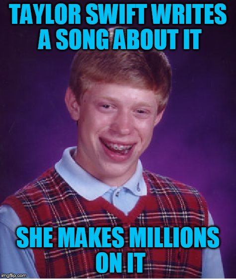 Bad Luck Brian Meme | TAYLOR SWIFT WRITES A SONG ABOUT IT SHE MAKES MILLIONS ON IT | image tagged in memes,bad luck brian | made w/ Imgflip meme maker
