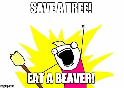 X All The Y Meme | SAVE A TREE! EAT A BEAVER! | image tagged in memes,x all the y | made w/ Imgflip meme maker