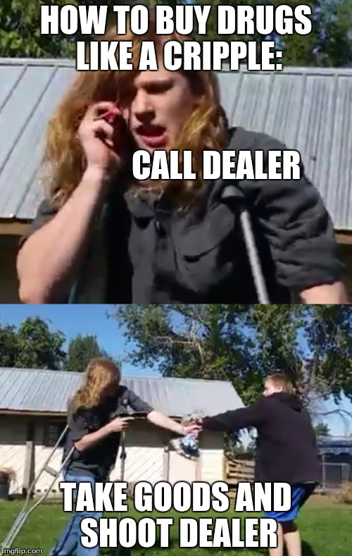 Thor Wolfsbane-How to be a Cripple |  HOW TO BUY DRUGS LIKE A CRIPPLE:                                                   CALL DEALER; TAKE GOODS AND SHOOT DEALER | image tagged in humor memes | made w/ Imgflip meme maker