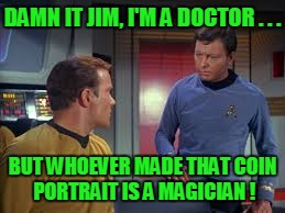 DAMN IT JIM, I'M A DOCTOR . . . BUT WHOEVER MADE THAT COIN PORTRAIT IS A MAGICIAN ! | made w/ Imgflip meme maker