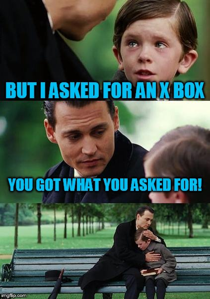 Finding Neverland Meme | BUT I ASKED FOR AN X BOX YOU GOT WHAT YOU ASKED FOR! | image tagged in memes,finding neverland | made w/ Imgflip meme maker