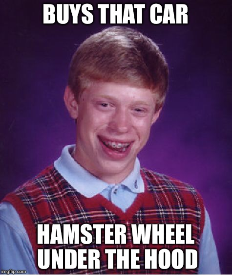 Bad Luck Brian Meme | BUYS THAT CAR HAMSTER WHEEL UNDER THE HOOD | image tagged in memes,bad luck brian | made w/ Imgflip meme maker