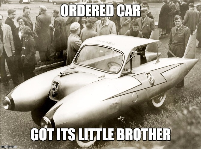 ORDERED CAR GOT ITS LITTLE BROTHER | made w/ Imgflip meme maker