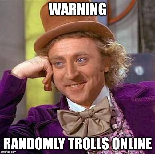 Creepy Condescending Wonka Meme | WARNING RANDOMLY TROLLS ONLINE | image tagged in memes,creepy condescending wonka | made w/ Imgflip meme maker