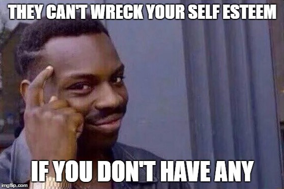 You cant - if you don't  |  THEY CAN'T WRECK YOUR SELF ESTEEM; IF YOU DON'T HAVE ANY | image tagged in you cant - if you don't | made w/ Imgflip meme maker