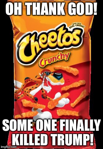 OH THANK GOD! SOME ONE FINALLY KILLED TRUMP! | image tagged in cheetos | made w/ Imgflip meme maker