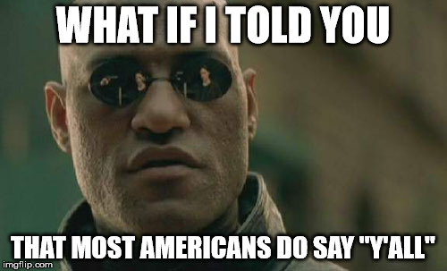 "Matrix Morpheus Meme | WHAT IF I TOLD YOU THAT MOST AMERICANS DO SAY ""Y'ALL"" 