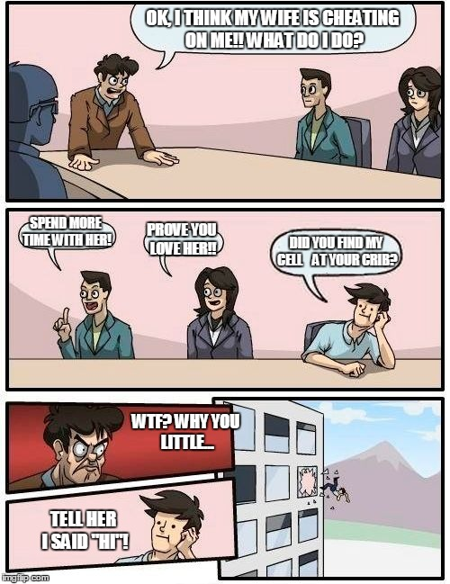Boardroom Meeting Suggestion | OK, I THINK MY WIFE IS CHEATING ON ME!! WHAT DO I DO? SPEND MORE TIME WITH HER! PROVE YOU LOVE HER!! DID YOU FIND MY CELL    AT YOUR CRIB? W | image tagged in memes,boardroom meeting suggestion | made w/ Imgflip meme maker