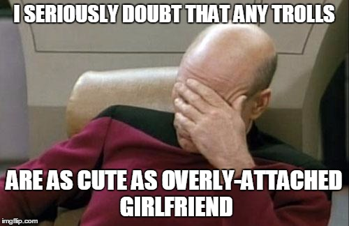 Captain Picard Facepalm Meme | I SERIOUSLY DOUBT THAT ANY TROLLS ARE AS CUTE AS OVERLY-ATTACHED GIRLFRIEND | image tagged in memes,captain picard facepalm | made w/ Imgflip meme maker