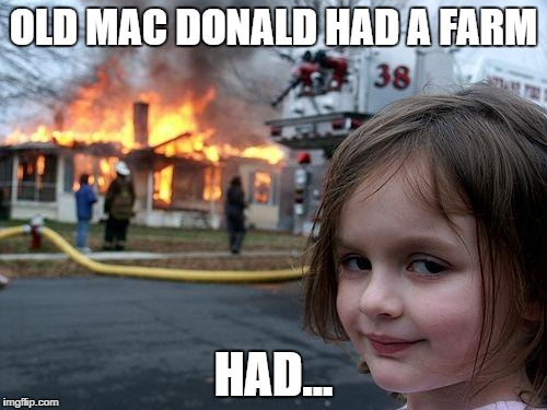 Disaster Girl Meme | OLD MAC DONALD HAD A FARM HAD... | image tagged in memes,disaster girl | made w/ Imgflip meme maker