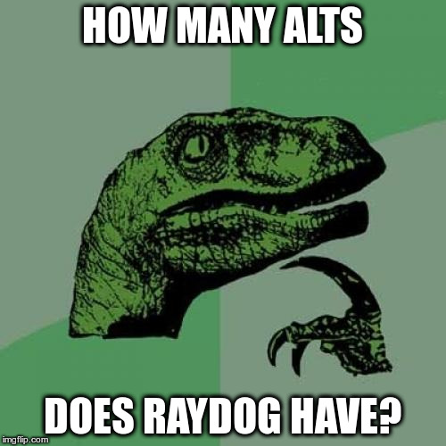 Philosoraptor Meme | HOW MANY ALTS DOES RAYDOG HAVE? | image tagged in memes,philosoraptor | made w/ Imgflip meme maker