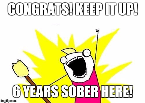 X All The Y Meme | CONGRATS! KEEP IT UP! 6 YEARS SOBER HERE! | image tagged in memes,x all the y | made w/ Imgflip meme maker