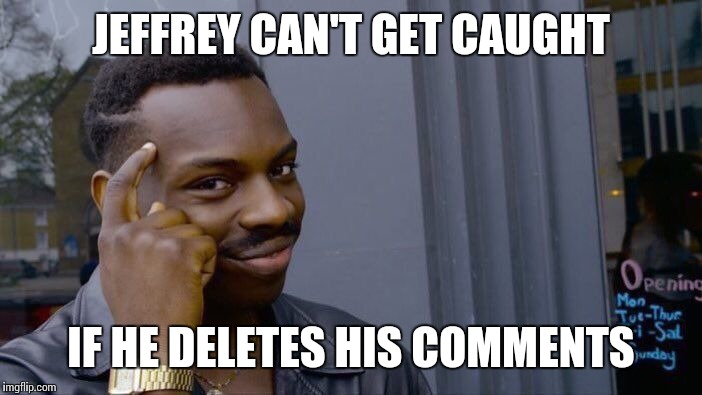 JEFFREY CAN'T GET CAUGHT IF HE DELETES HIS COMMENTS | made w/ Imgflip meme maker