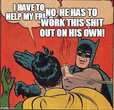 Batman Slapping Robin Meme | I HAVE TO HELP MY FRIEN NO, HE HAS TO WORK THIS SHIT OUT ON HIS OWN! | image tagged in memes,batman slapping robin | made w/ Imgflip meme maker