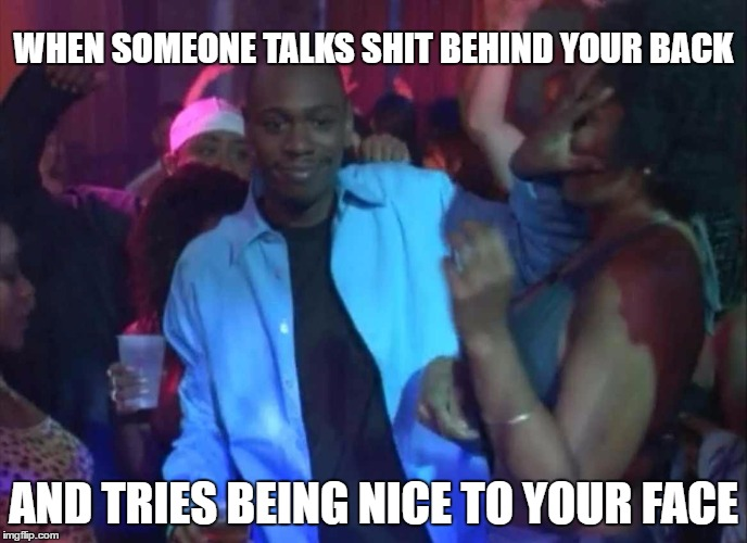 WHEN SOMEONE TALKS SHIT BEHIND YOUR BACK AND TRIES BEING NICE TO YOUR FACE | image tagged in dave chapelle | made w/ Imgflip meme maker