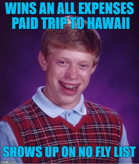 Bad Luck Brian |  WINS AN ALL EXPENSES PAID TRIP TO HAWAII; SHOWS UP ON NO FLY LIST | image tagged in memes,bad luck brian | made w/ Imgflip meme maker