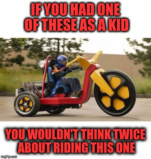 You'd be on it like a hooker on dollar day | IF YOU HAD ONE OF THESE AS A KID YOU WOULDN'T THINK TWICE ABOUT RIDING THIS ONE | image tagged in strange bikes,big wheel trike,cuz bikes | made w/ Imgflip meme maker