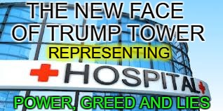 Hospitals Powerful, Greedy, Lying | THE NEW FACE OF TRUMP TOWER POWER, GREED AND LIES REPRESENTING | image tagged in hospital,nurses unite,healthcare,corporate greed,trump lies,oh no you didnt | made w/ Imgflip meme maker