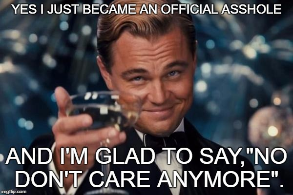 "Leonardo Dicaprio Cheers | YES I JUST BECAME AN OFFICIAL ASSHOLE AND I'M GLAD TO SAY,""NO DON'T CARE ANYMORE"". 