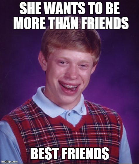 Bad Luck Brian Meme | SHE WANTS TO BE MORE THAN FRIENDS BEST FRIENDS | image tagged in memes,bad luck brian | made w/ Imgflip meme maker