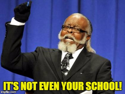 Too Damn High Meme | IT'S NOT EVEN YOUR SCHOOL! | image tagged in memes,too damn high | made w/ Imgflip meme maker