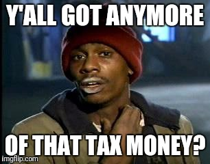 Y'all Got Any More Of That Meme | Y'ALL GOT ANYMORE OF THAT TAX MONEY? | image tagged in memes,yall got any more of | made w/ Imgflip meme maker