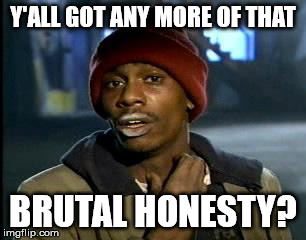Y'all Got Any More Of That Meme | Y'ALL GOT ANY MORE OF THAT BRUTAL HONESTY? | image tagged in memes,yall got any more of | made w/ Imgflip meme maker