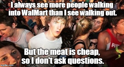 Sudden Clarity Clarence Meme | I always see more people walking into WalMart than I see walking out. But the meat is cheap, so I don't ask questions. | image tagged in memes,sudden clarity clarence | made w/ Imgflip meme maker