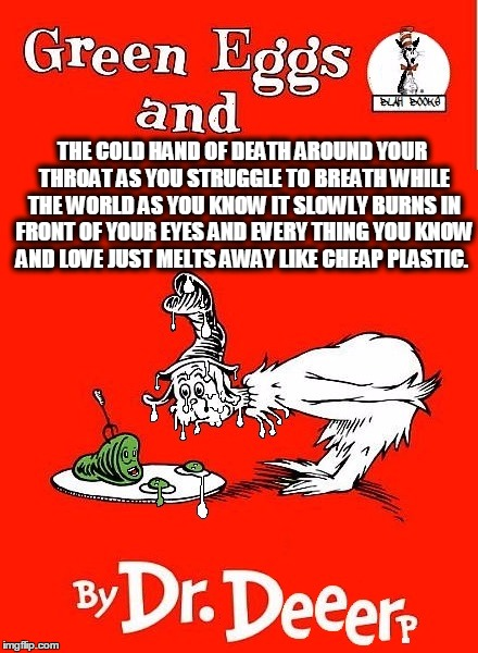 time to stop the drugs |  THE COLD HAND OF DEATH AROUND YOUR THROAT AS YOU STRUGGLE TO BREATH WHILE THE WORLD AS YOU KNOW IT SLOWLY BURNS IN FRONT OF YOUR EYES AND EVERY THING YOU KNOW AND LOVE JUST MELTS AWAY LIKE CHEAP PLASTIC. | image tagged in life,religion,the bible,dr seuss,dark humor,melting | made w/ Imgflip meme maker