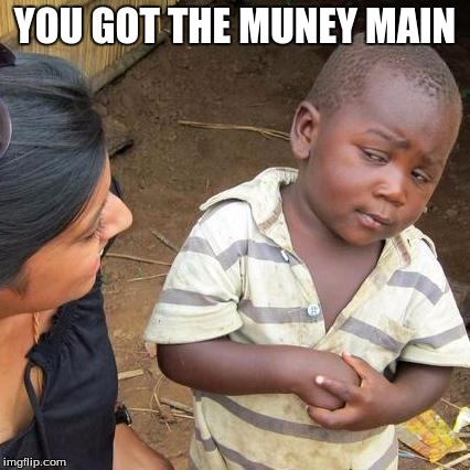 Third World Skeptical Kid |  YOU GOT THE MUNEY MAIN | image tagged in memes,third world skeptical kid | made w/ Imgflip meme maker