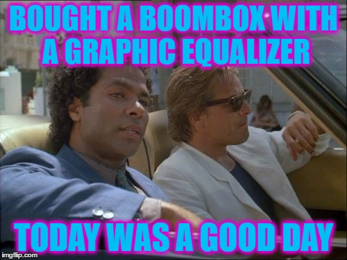 As well as cruising around in a Ferrari... :) | BOUGHT A BOOMBOX WITH A GRAPHIC EQUALIZER TODAY WAS A GOOD DAY | image tagged in memes,miami vice,80s,technology,today was a good day,tv | made w/ Imgflip meme maker