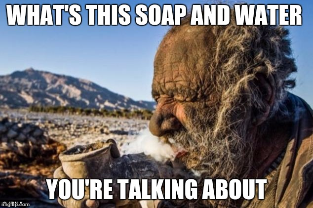WHAT'S THIS SOAP AND WATER YOU'RE TALKING ABOUT | made w/ Imgflip meme maker