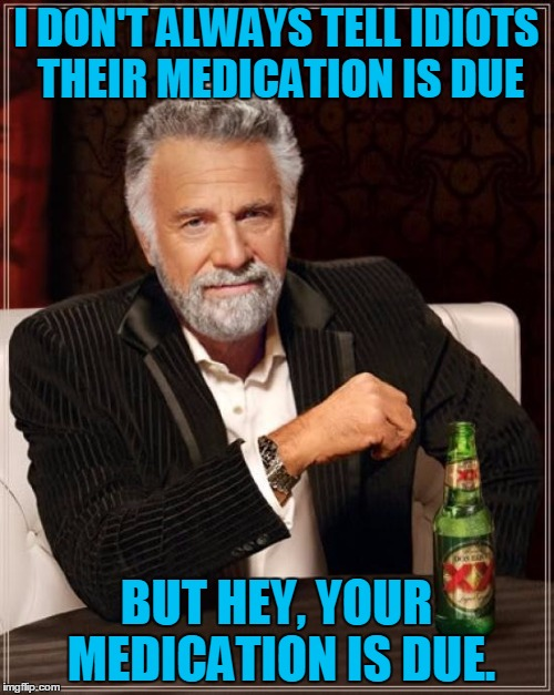 The Most Interesting Man In The World Meme | I DON'T ALWAYS TELL IDIOTS THEIR MEDICATION IS DUE BUT HEY, YOUR MEDICATION IS DUE. | image tagged in memes,the most interesting man in the world | made w/ Imgflip meme maker