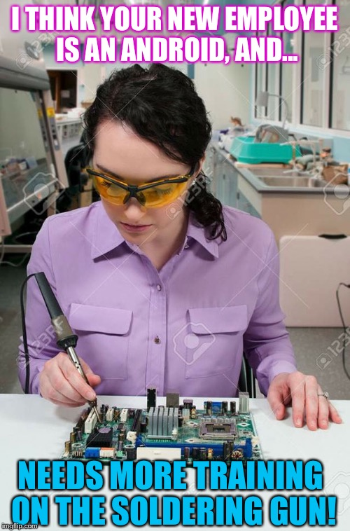 I THINK YOUR NEW EMPLOYEE IS AN ANDROID, AND... NEEDS MORE TRAINING ON THE SOLDERING GUN! | image tagged in girl soldering her hand | made w/ Imgflip meme maker