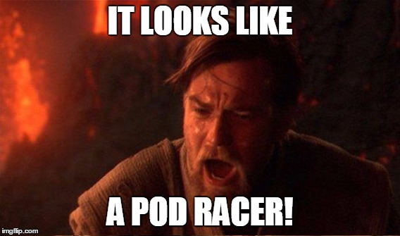 IT LOOKS LIKE A POD RACER! | made w/ Imgflip meme maker