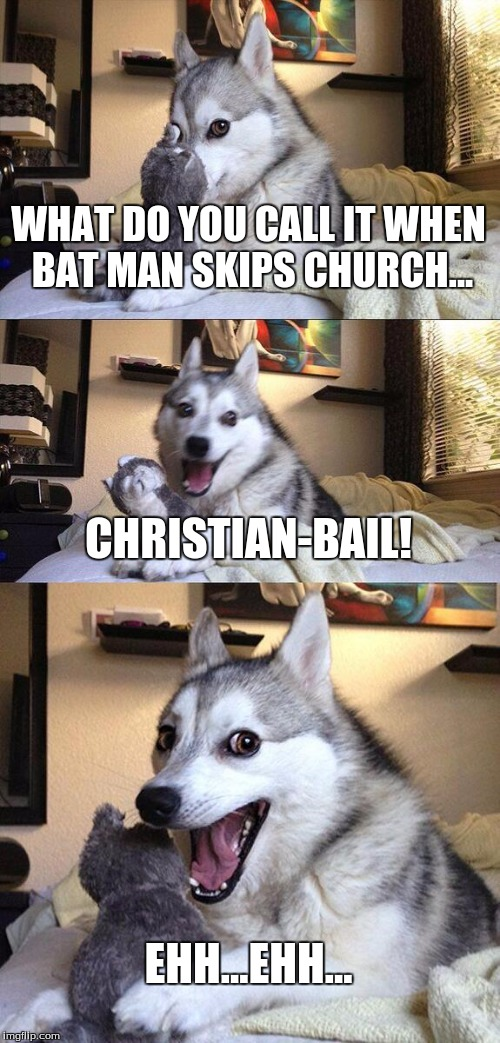 Bad Pun Dog Meme | WHAT DO YOU CALL IT WHEN BAT MAN SKIPS CHURCH... CHRISTIAN-BAIL! EHH...EHH... | image tagged in memes,bad pun dog | made w/ Imgflip meme maker