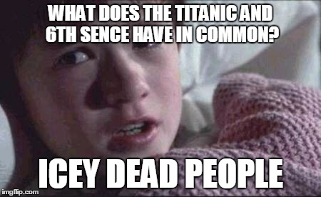 icey dead people | WHAT DOES THE TITANIC AND 6TH SENCE HAVE IN COMMON? ICEY DEAD PEOPLE | image tagged in i see dead people,memes,puns,funny,jokes | made w/ Imgflip meme maker
