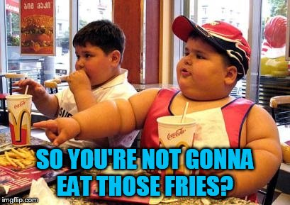 SO YOU'RE NOT GONNA EAT THOSE FRIES? | made w/ Imgflip meme maker
