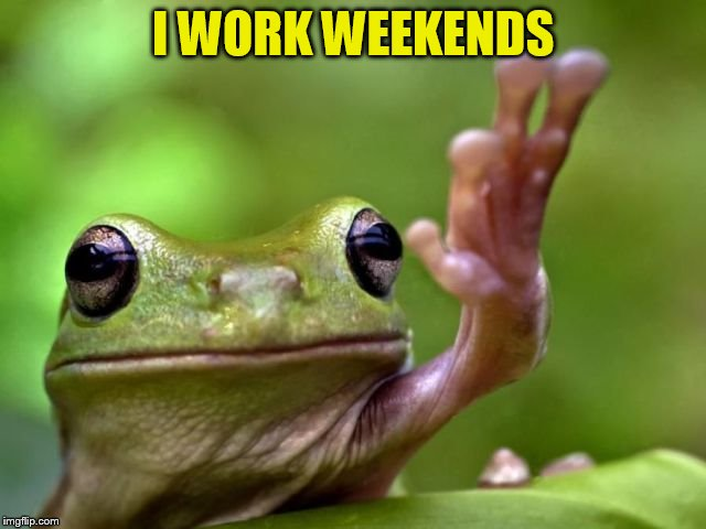 I WORK WEEKENDS | made w/ Imgflip meme maker