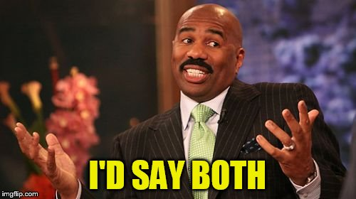 Steve Harvey Meme | I'D SAY BOTH | image tagged in memes,steve harvey | made w/ Imgflip meme maker