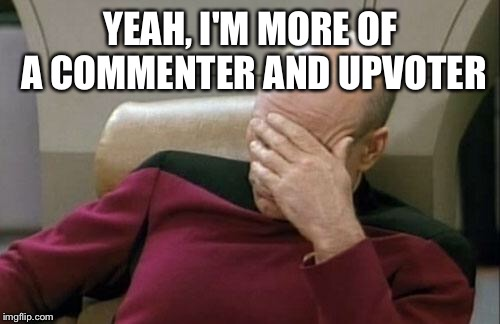 Captain Picard Facepalm Meme | YEAH, I'M MORE OF A COMMENTER AND UPVOTER | image tagged in memes,captain picard facepalm | made w/ Imgflip meme maker