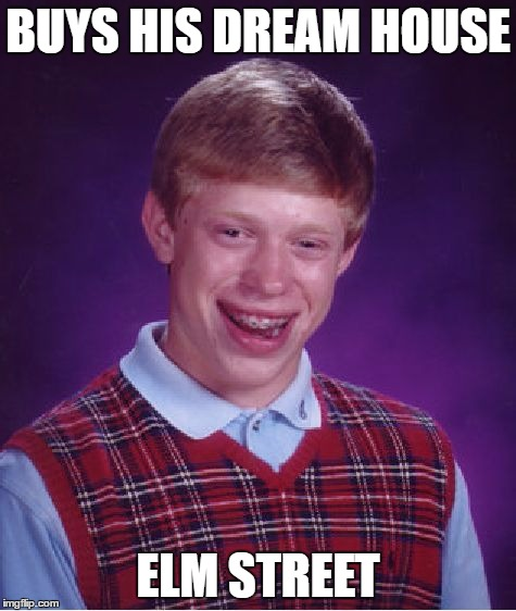Bad Luck Brian Meme | BUYS HIS DREAM HOUSE ELM STREET | image tagged in memes,bad luck brian | made w/ Imgflip meme maker