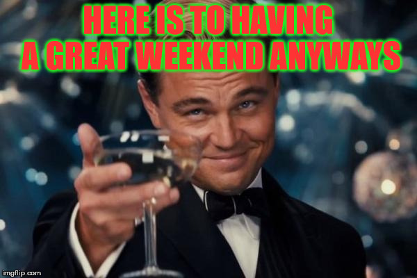 Leonardo Dicaprio Cheers Meme | HERE IS TO HAVING A GREAT WEEKEND ANYWAYS | image tagged in memes,leonardo dicaprio cheers | made w/ Imgflip meme maker