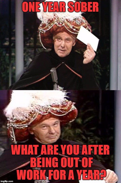 Carnac the Magnificent 3 | ONE YEAR SOBER WHAT ARE YOU AFTER BEING OUT OF WORK FOR A YEAR? | image tagged in carnac the magnificent 3 | made w/ Imgflip meme maker