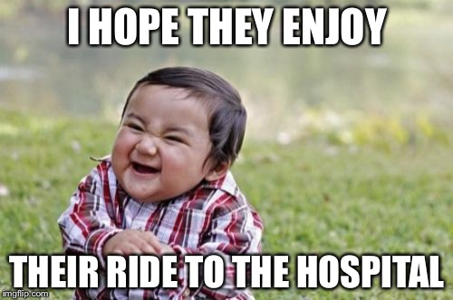 Evil Toddler Meme | I HOPE THEY ENJOY THEIR RIDE TO THE HOSPITAL | image tagged in memes,evil toddler | made w/ Imgflip meme maker